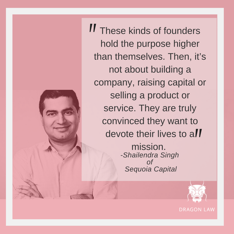 """""""These kinds of founders hold the purpose higher than themselves. Then, it's not about building a company, raising capital or selling a product or service. They are truly convinced they want to devote their lives to a mission."""" Shailendra Singh Managing Director at Sequoia Capital Interview with Tech In Asia (Apr, 2016)"""