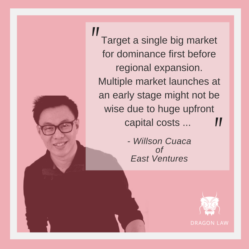 """Willson Cuaca of East Ventures Co-founder & Managing Partner at East Ventures. CEO at Apps Foundry. """"Target a single big market for dominance first before regional expansion. Multiple market launches at an early stage might not be wise due to huge upfront capital costs. Secondly, the rapid knowledge growth of founders is more important than what has been achieved in the past."""" -Interview with Tech In Asia (Sep, 2015)"""