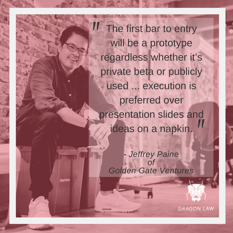 """""""The first bar to entry will be a prototype regardless whether it's private beta or publicly used, ... execution is preferred over presentation slides and ideas on a napkin."""" -Jeffrey Paine Managing Partner at Golden Gate Ventures. Director at The Founder Institute. Interview with Tech In Asia (Sep, 2015)"""
